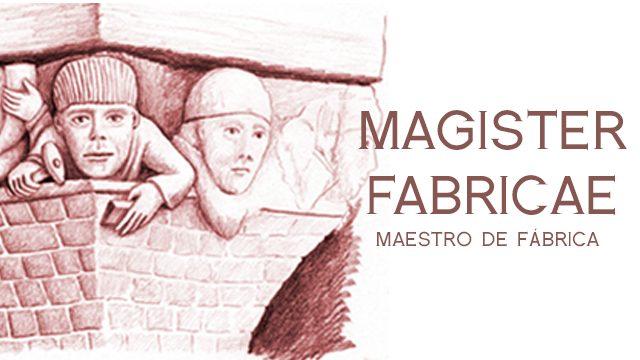 MAGISTER FABRICAE (MAESTRO DE FABRICA)
