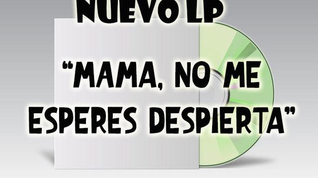 """Nuevo LP """"Mamá no me esperes despierta"""""""
