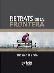 Retrats de la Frontera_Joan Albert de la Peña. Poema tras poema, el autor va delineando un dibujo emotivo y comprometido, tierno y crudo a la vez